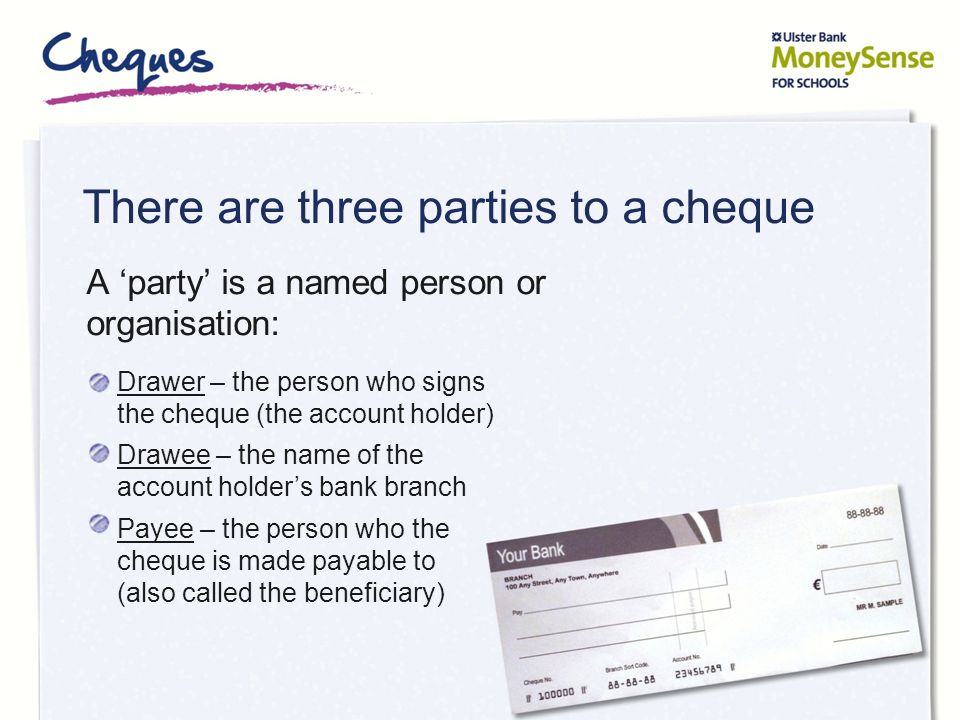 There are three parties to a cheque