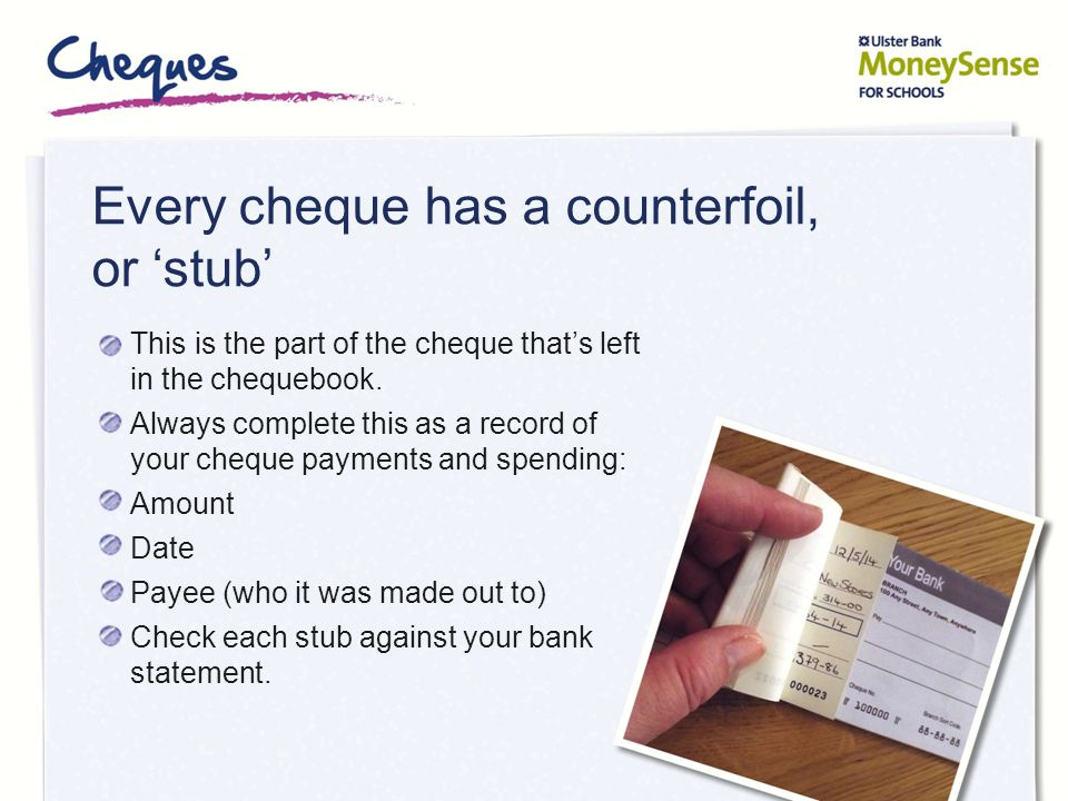 Every cheque has a counterfoil, or 'stub'