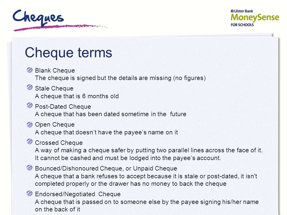 Cheque terms Blank Cheque The cheque is signed but the details are missing (no figures) Stale Cheque A cheque that is 6 months old.