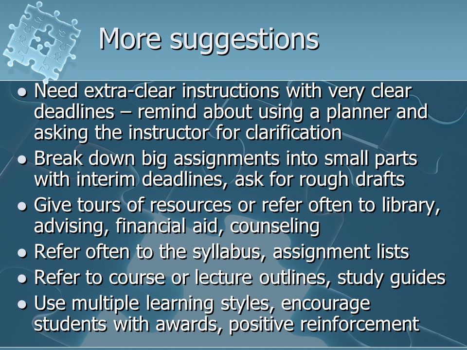 More suggestions Need extra-clear instructions with very clear deadlines – remind about using a planner and asking the instructor for clarification.