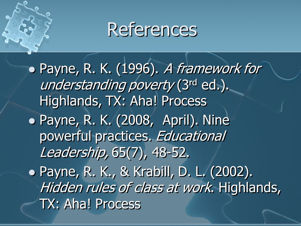 References Payne, R. K. (1996). A framework for understanding poverty (3rd ed.). Highlands, TX: Aha! Process.