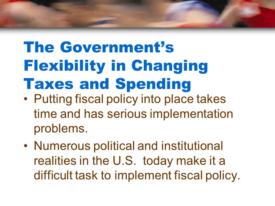 The Government's Flexibility in Changing Taxes and Spending