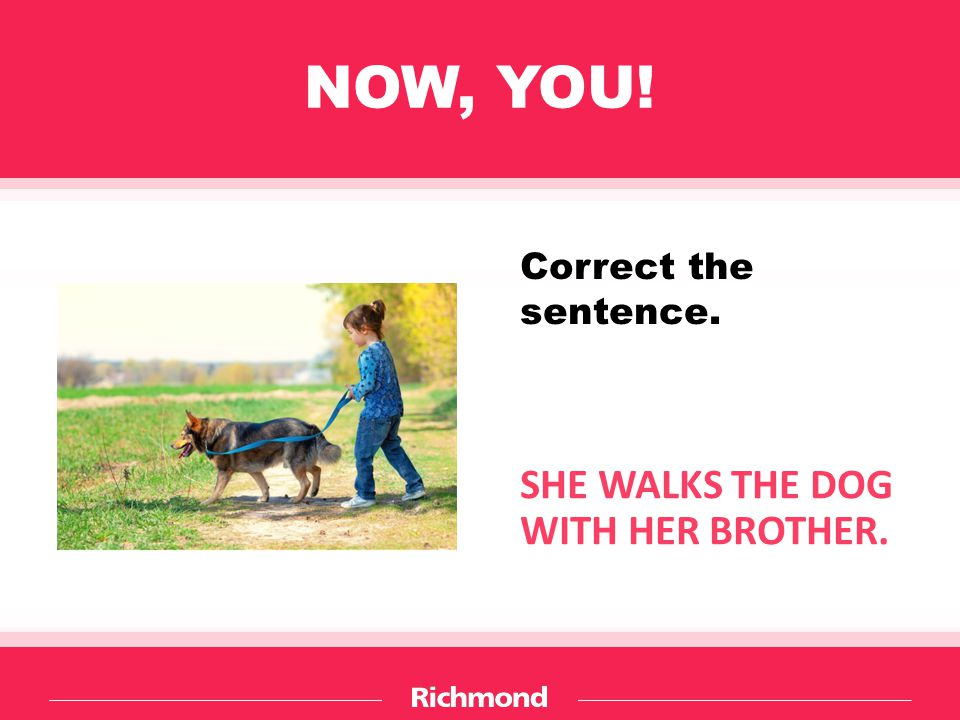 NOW, YOU! SHE WALKS THE DOG WITH HER BROTHER. Correct the sentence.