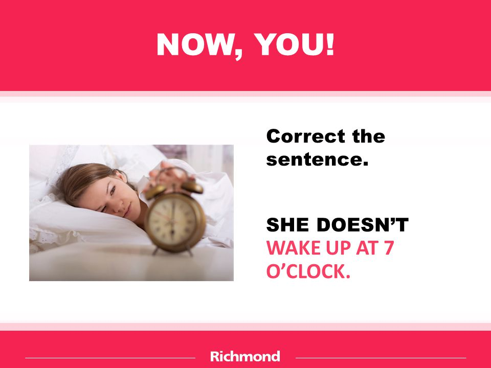 NOW, YOU! Correct the sentence. SHE DOESN'T WAKE UP AT 7 O'CLOCK.