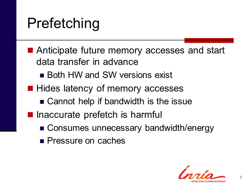 Prefetching Anticipate future memory accesses and start data transfer in advance. Both HW and SW versions exist.