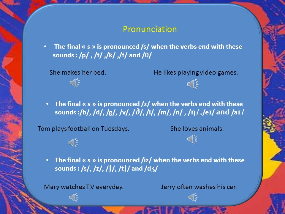 Pronunciation The final « s » is pronounced /s/ when the verbs end with these sounds : /p/ , /t/ ,/k/ ,/f/ and /θ/