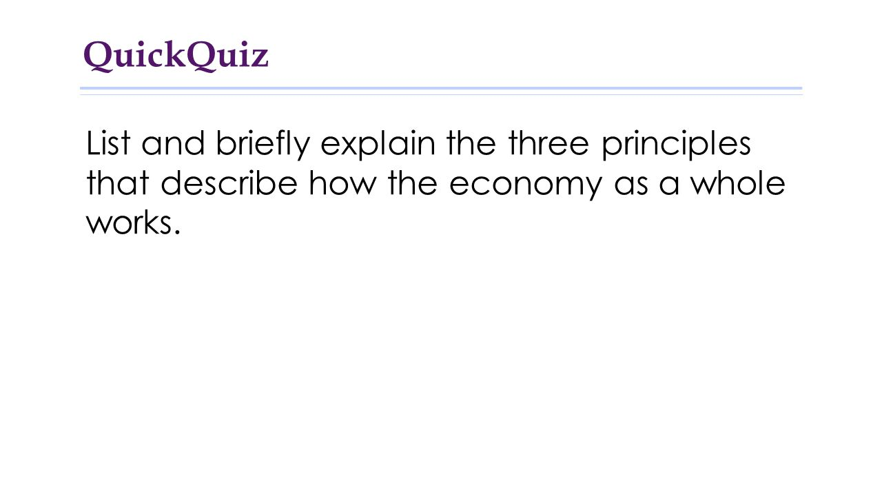 QuickQuiz List and briefly explain the three principles that describe how the economy as a whole works.