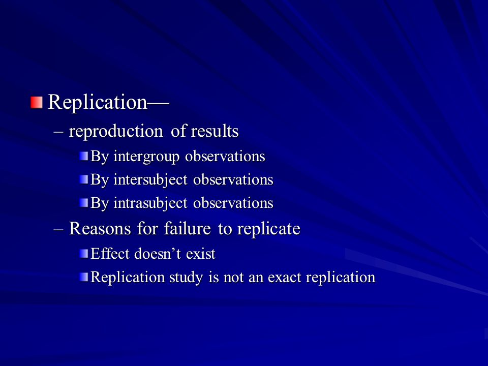 Replication— reproduction of results Reasons for failure to replicate