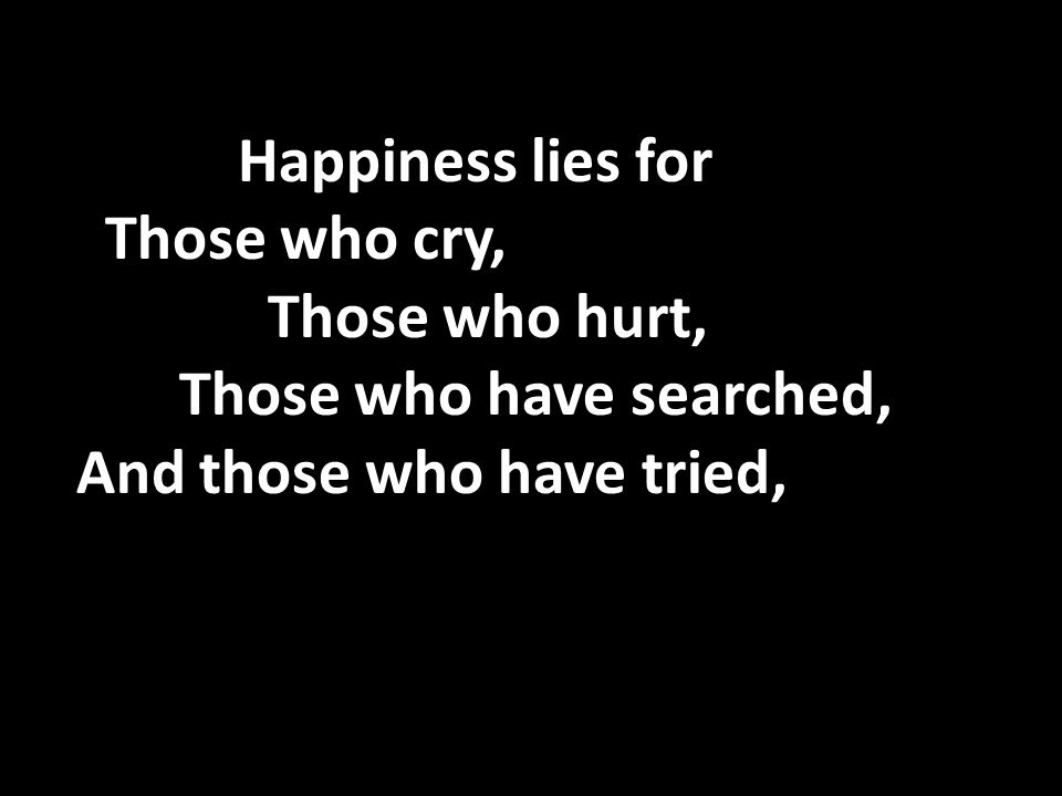 Happiness lies for Those who cry, Those who hurt, Those who have searched, And those who have tried,