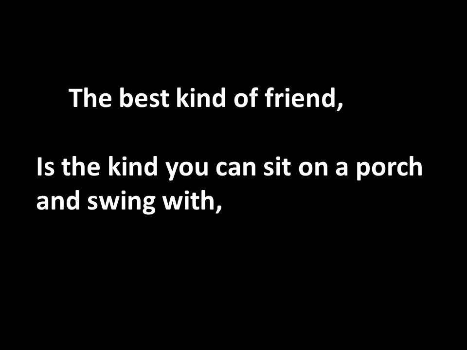The best kind of friend, Is the kind you can sit on a porch and swing with,