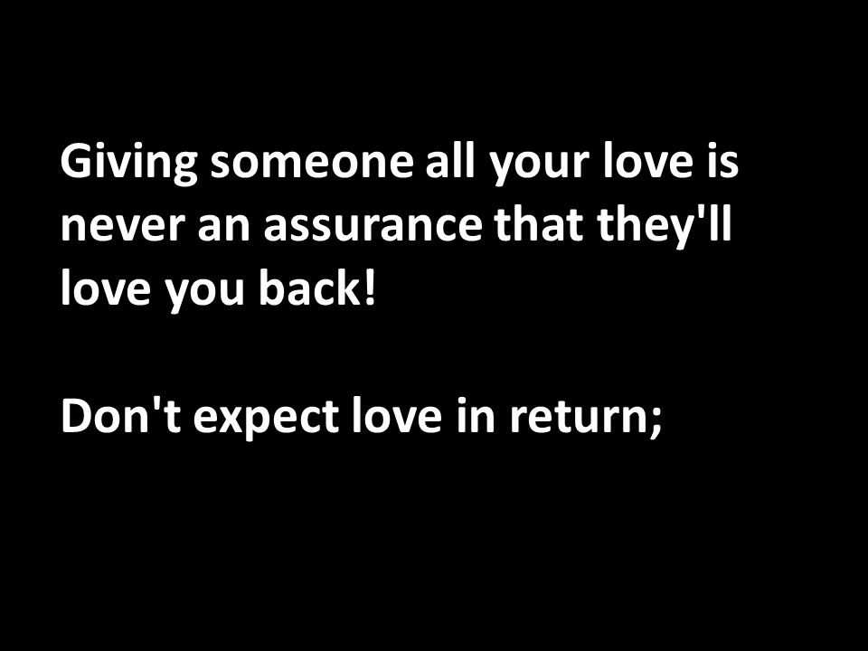 Giving someone all your love is never an assurance that they ll love you back!