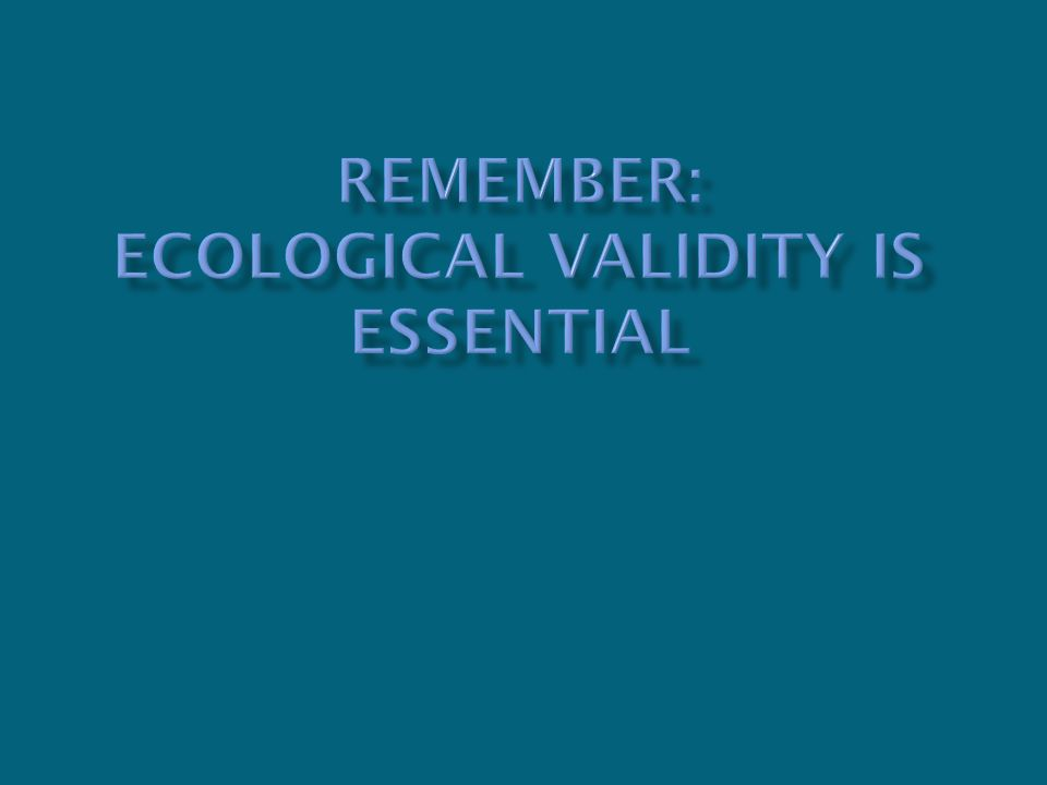 Remember: ecological validity is essential