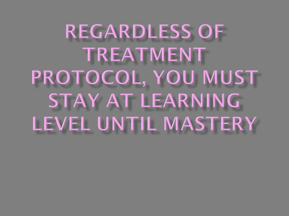 Regardless of Treatment Protocol, You Must Stay at Learning Level Until Mastery