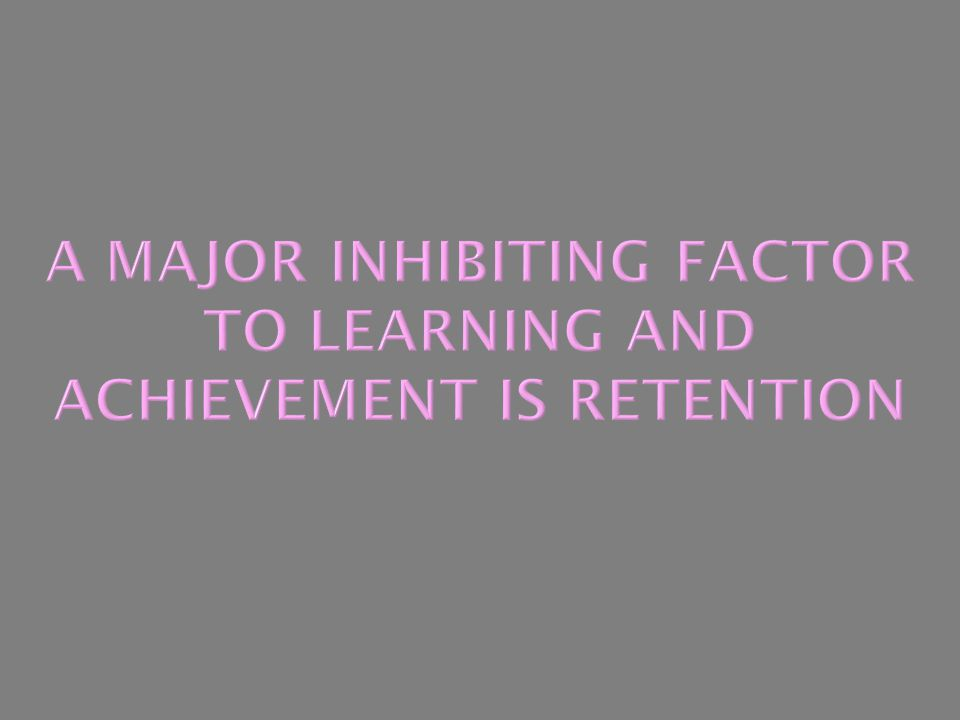 A Major Inhibiting Factor to Learning and Achievement is Retention