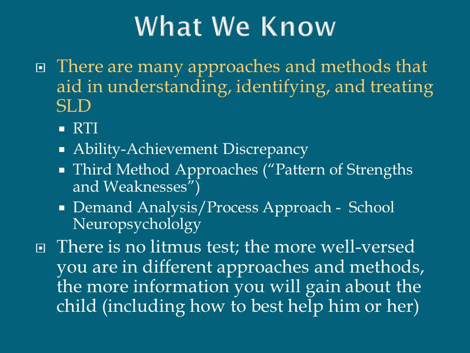 What We Know There are many approaches and methods that aid in understanding, identifying, and treating SLD.