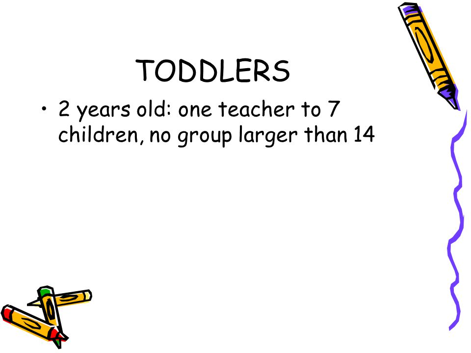 TODDLERS 2 years old: one teacher to 7 children, no group larger than 14