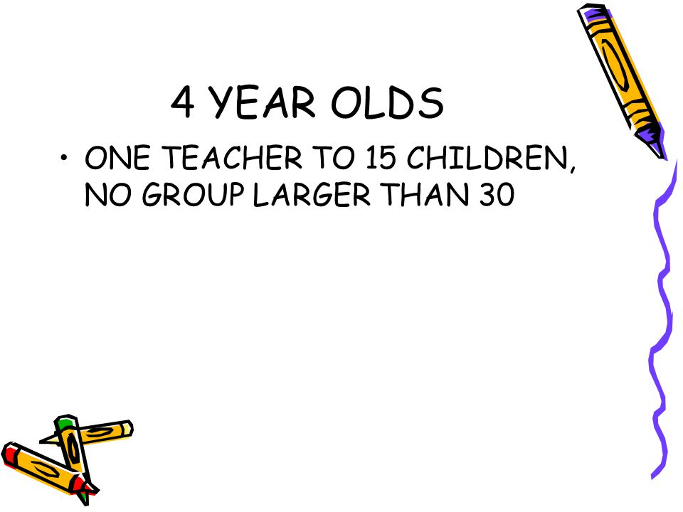 4 YEAR OLDS ONE TEACHER TO 15 CHILDREN, NO GROUP LARGER THAN 30