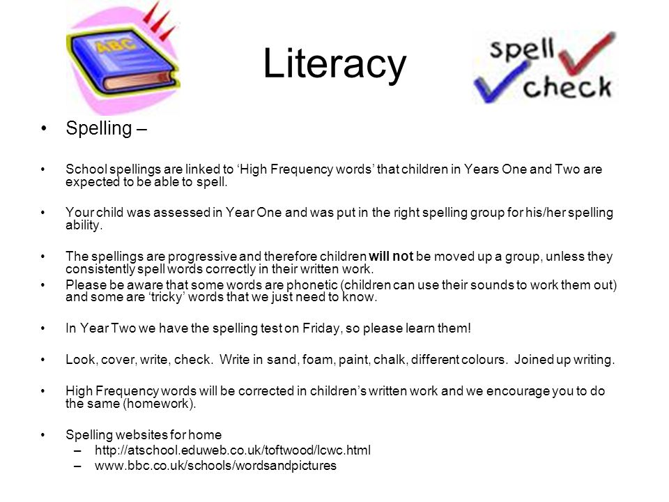 Literacy Spelling – School spellings are linked to 'High Frequency words' that children in Years One and Two are expected to be able to spell.