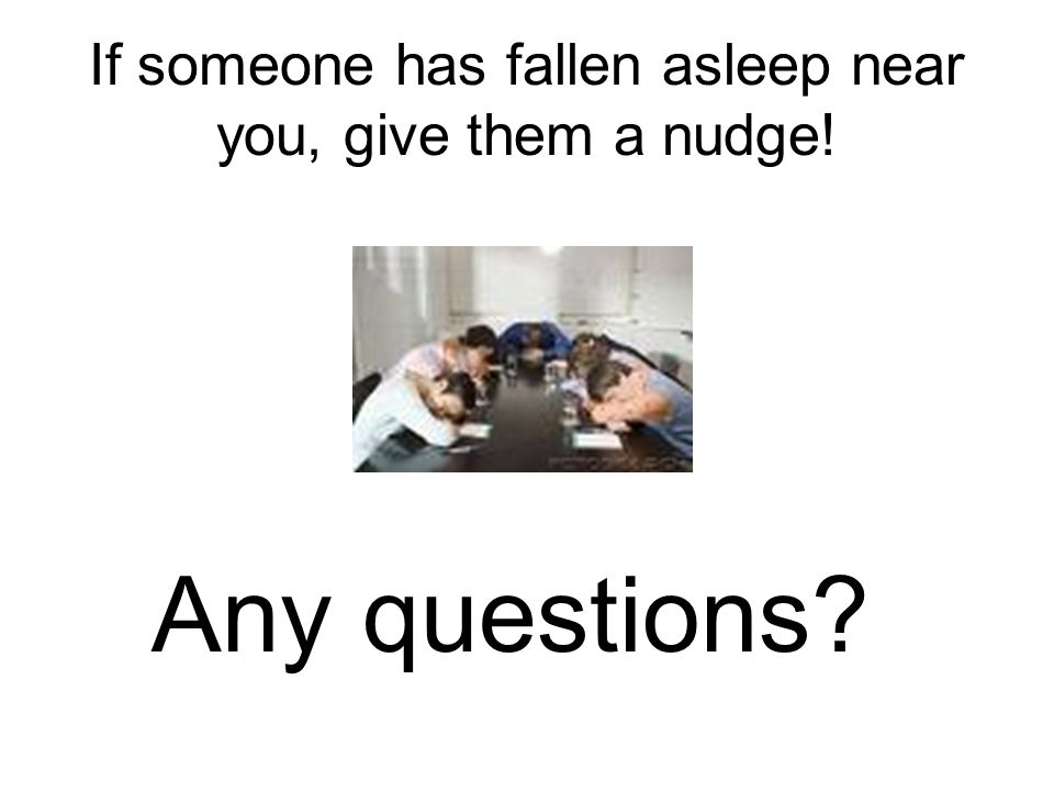 If someone has fallen asleep near you, give them a nudge!