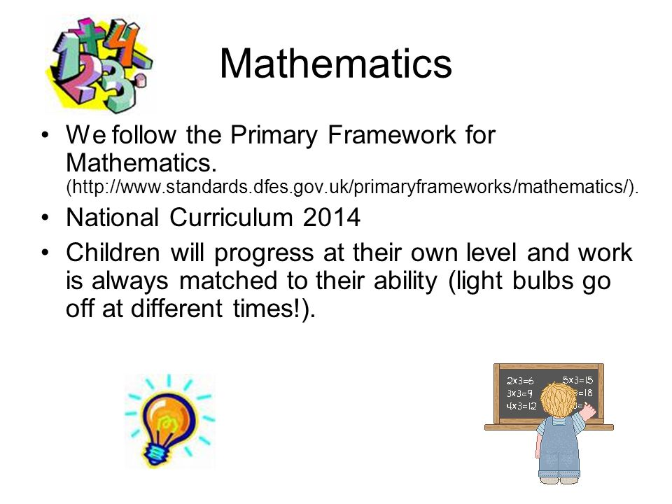 Mathematics We follow the Primary Framework for Mathematics. (http://www.standards.dfes.gov.uk/primaryframeworks/mathematics/).