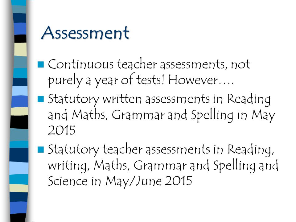 Assessment Continuous teacher assessments, not purely a year of tests! However….