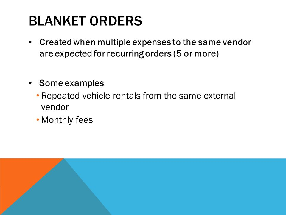 Blanket orders Created when multiple expenses to the same vendor are expected for recurring orders (5 or more)