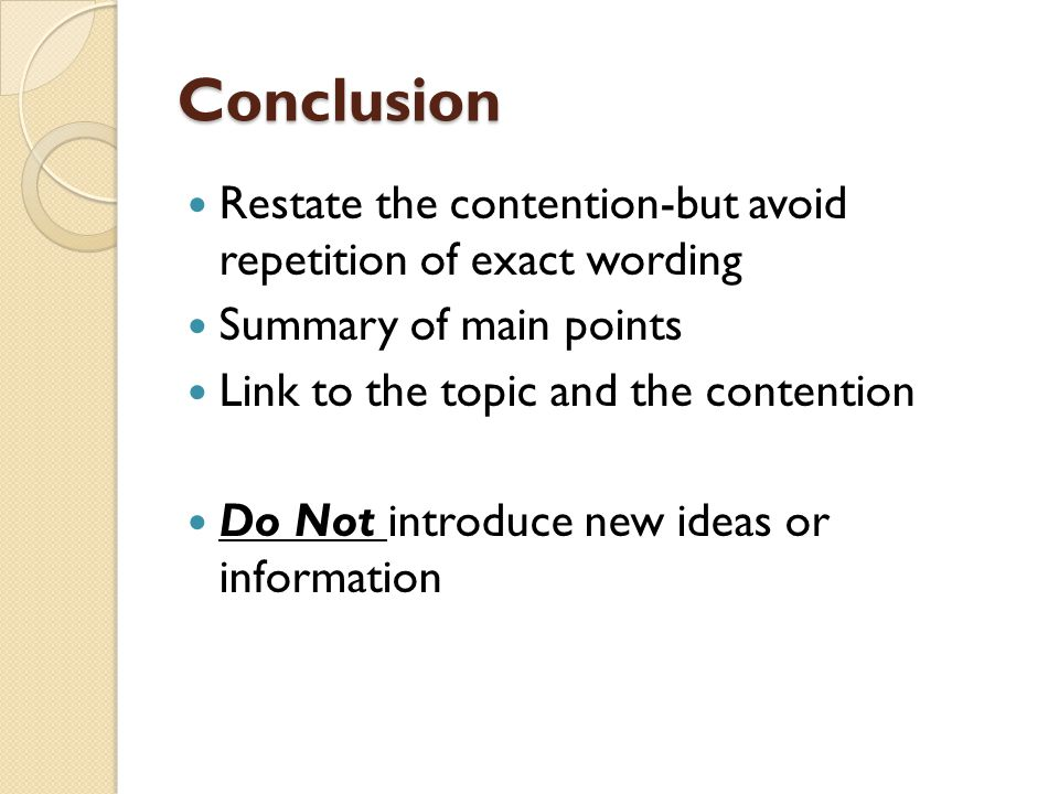 Conclusion Restate the contention-but avoid repetition of exact wording. Summary of main points. Link to the topic and the contention.