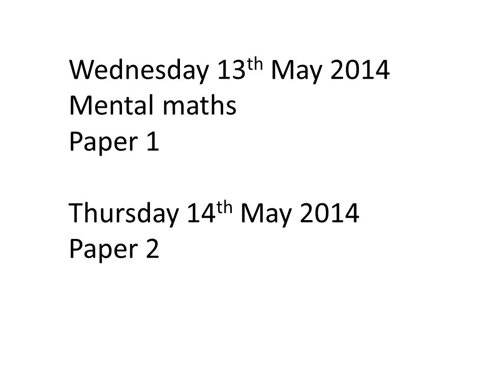 Wednesday 13th May 2014 Mental maths Paper 1 Thursday 14th May 2014 Paper 2