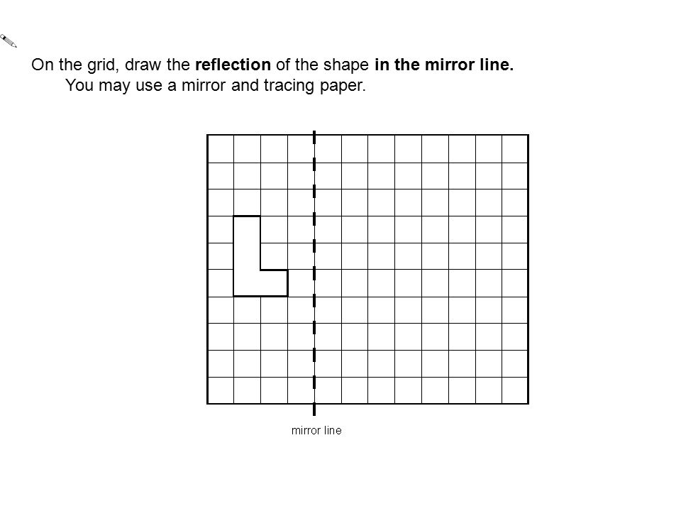 On the grid, draw the reflection of the shape in the mirror line.