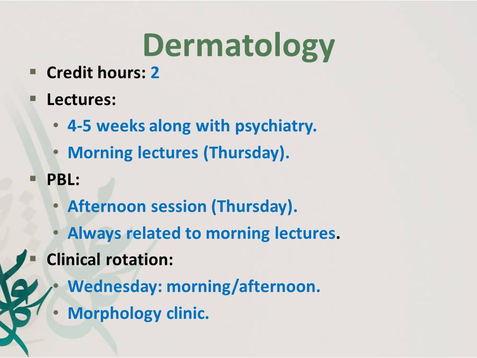 Dermatology Credit hours: 2 Lectures: 4-5 weeks along with psychiatry.