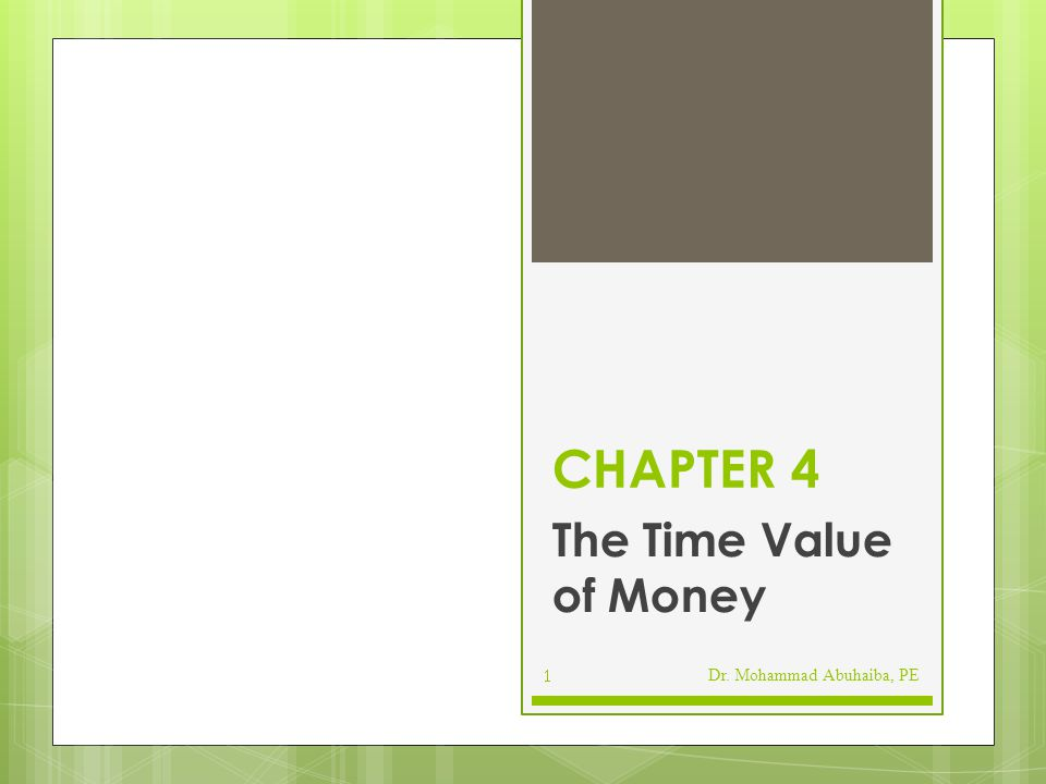 CHAPTER 4 The Time Value of Money Dr. Mohammad Abuhaiba, PE
