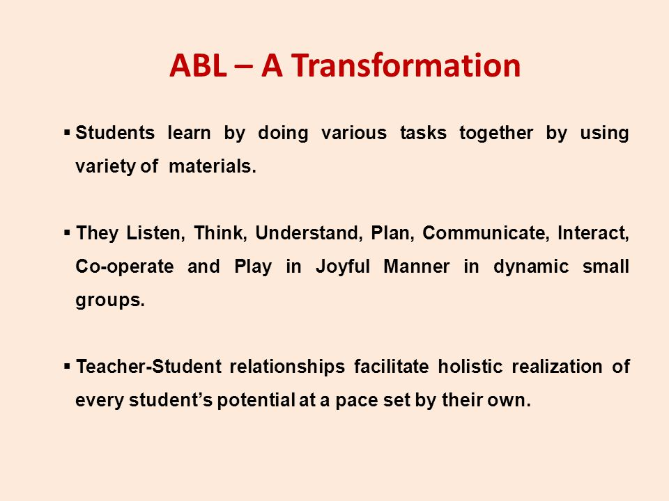 ABL – A Transformation Students learn by doing various tasks together by using variety of materials.