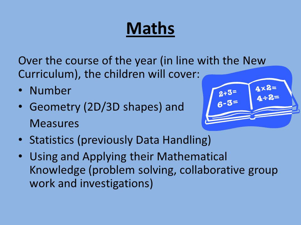 Maths Over the course of the year (in line with the New Curriculum), the children will cover: Number.
