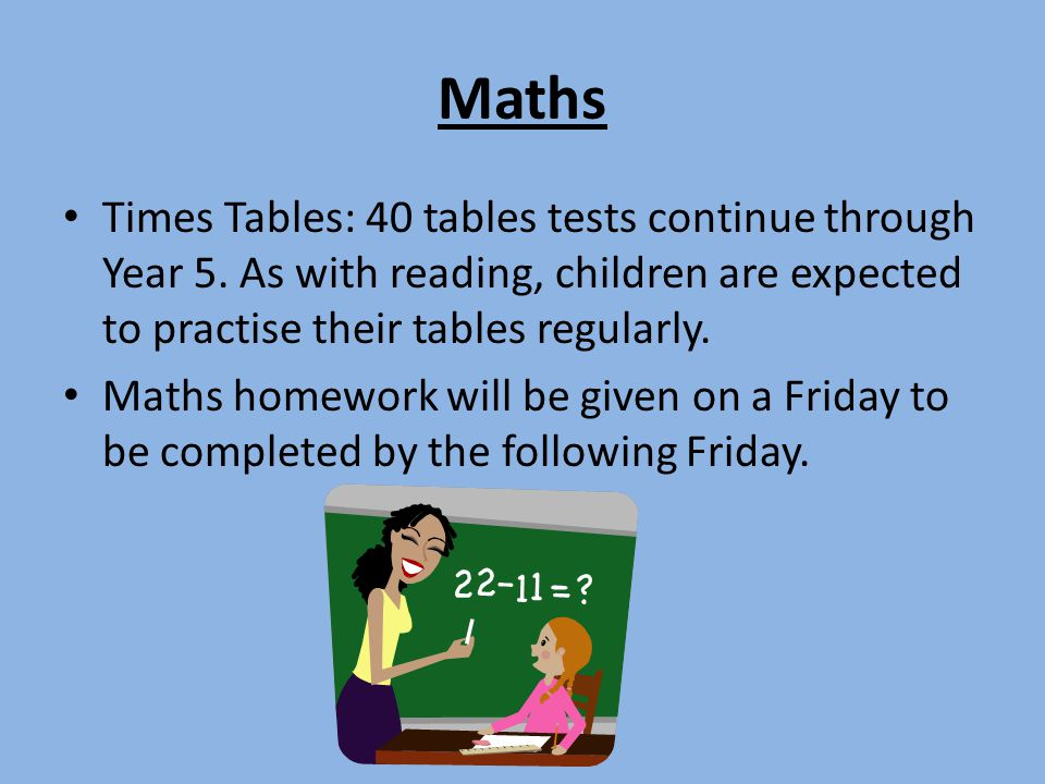 Maths Times Tables: 40 tables tests continue through Year 5. As with reading, children are expected to practise their tables regularly.