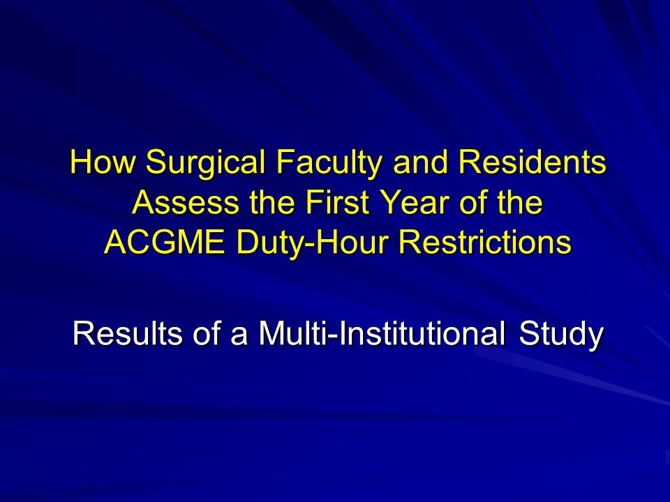 How Surgical Faculty and Residents Assess the First Year of the ACGME Duty-Hour Restrictions Results of a Multi-Institutional Study