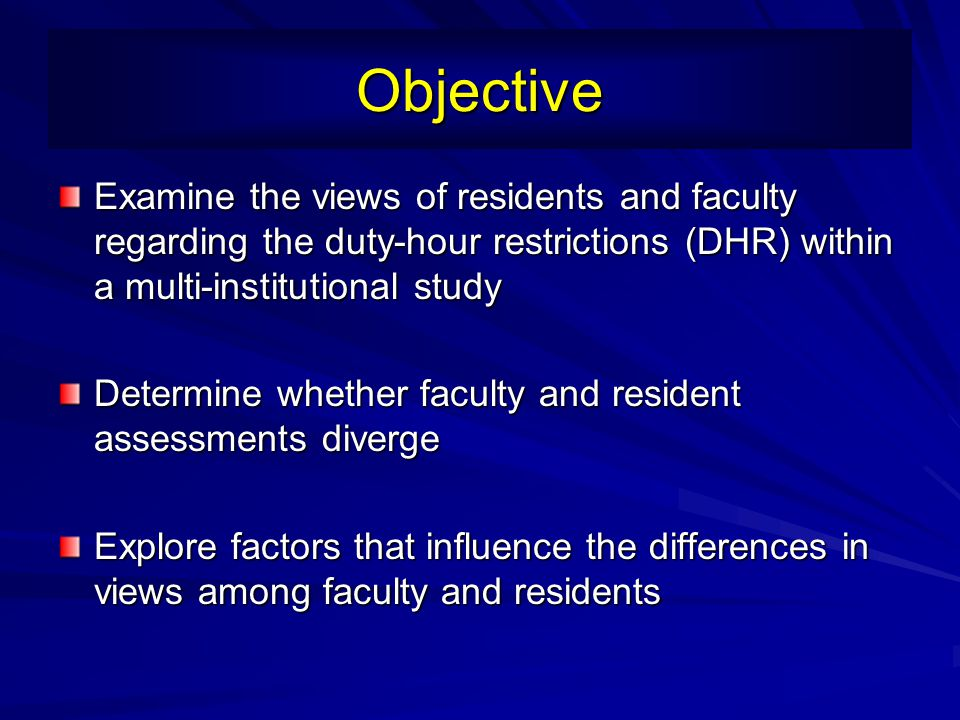 Objective Examine the views of residents and faculty regarding the duty-hour restrictions (DHR) within a multi-institutional study.