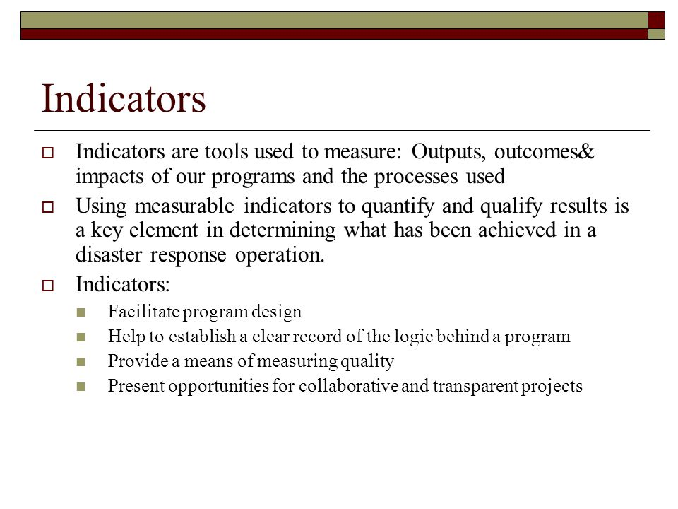 Indicators Indicators are tools used to measure: Outputs, outcomes& impacts of our programs and the processes used.