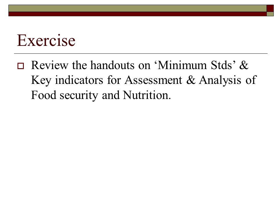 Exercise Review the handouts on 'Minimum Stds' & Key indicators for Assessment & Analysis of Food security and Nutrition.