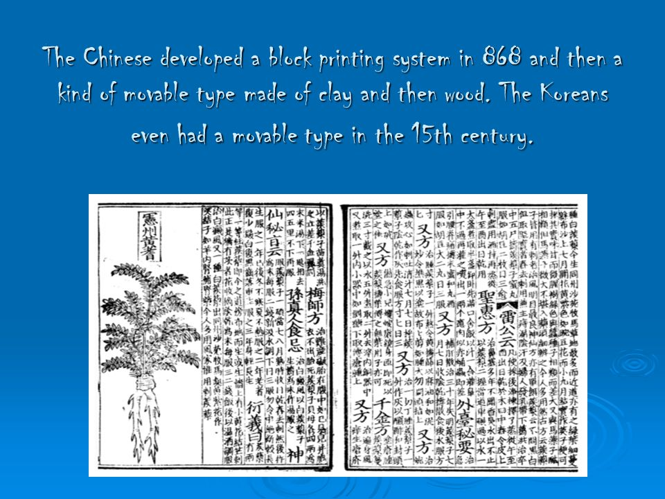 The Chinese developed a block printing system in 868 and then a kind of movable type made of clay and then wood.