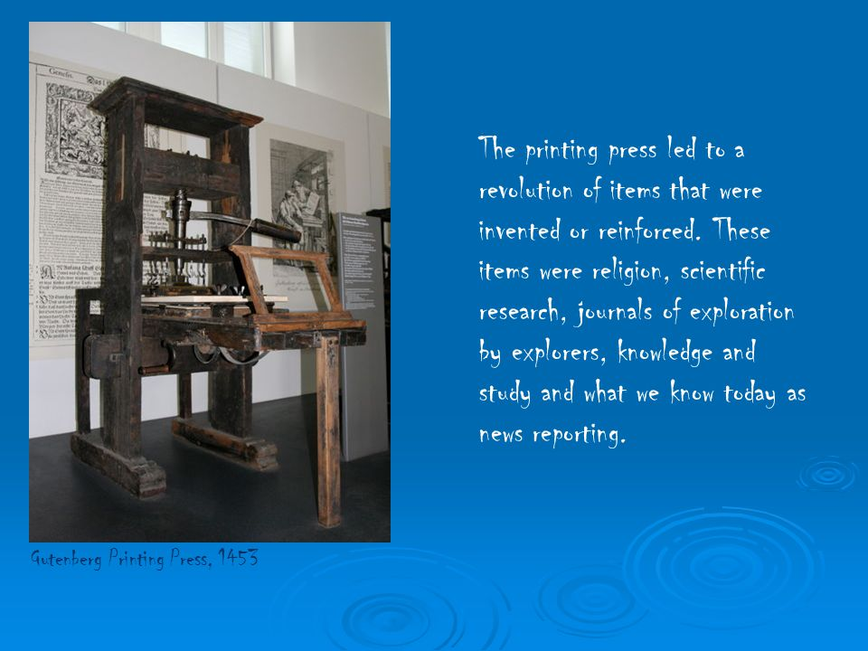The printing press led to a revolution of items that were invented or reinforced. These items were religion, scientific research, journals of exploration by explorers, knowledge and study and what we know today as news reporting.