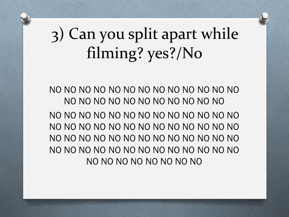 3) Can you split apart while filming yes /No