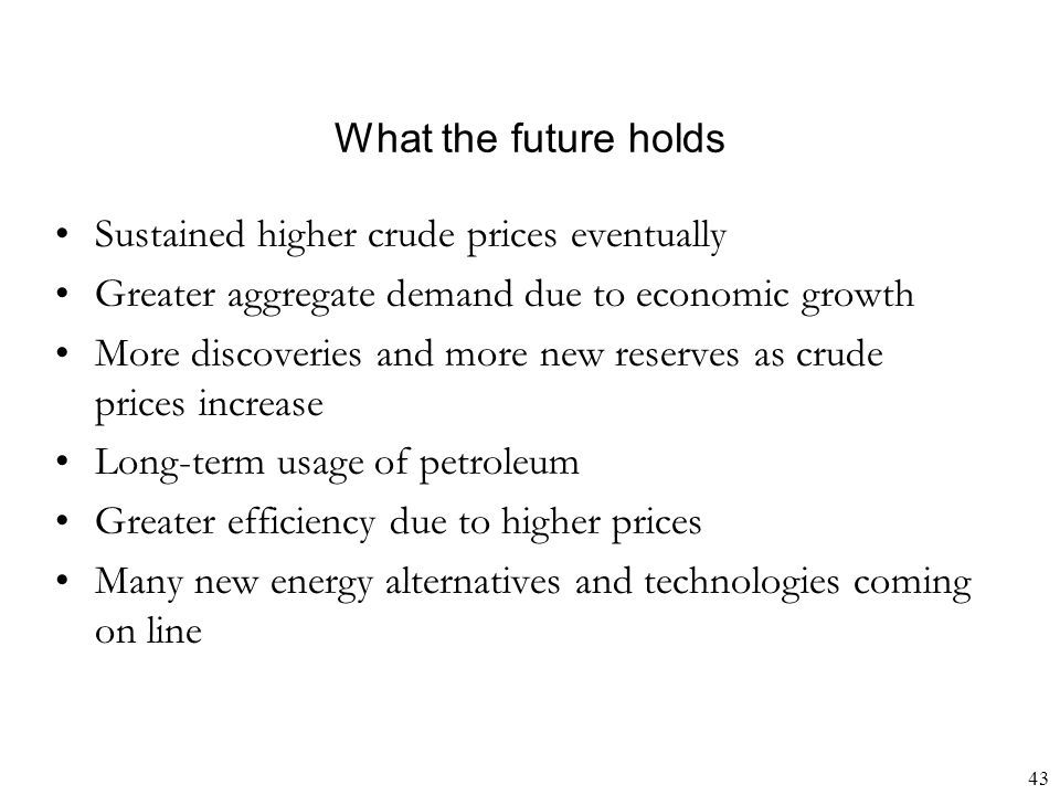 What the future holds Sustained higher crude prices eventually. Greater aggregate demand due to economic growth.