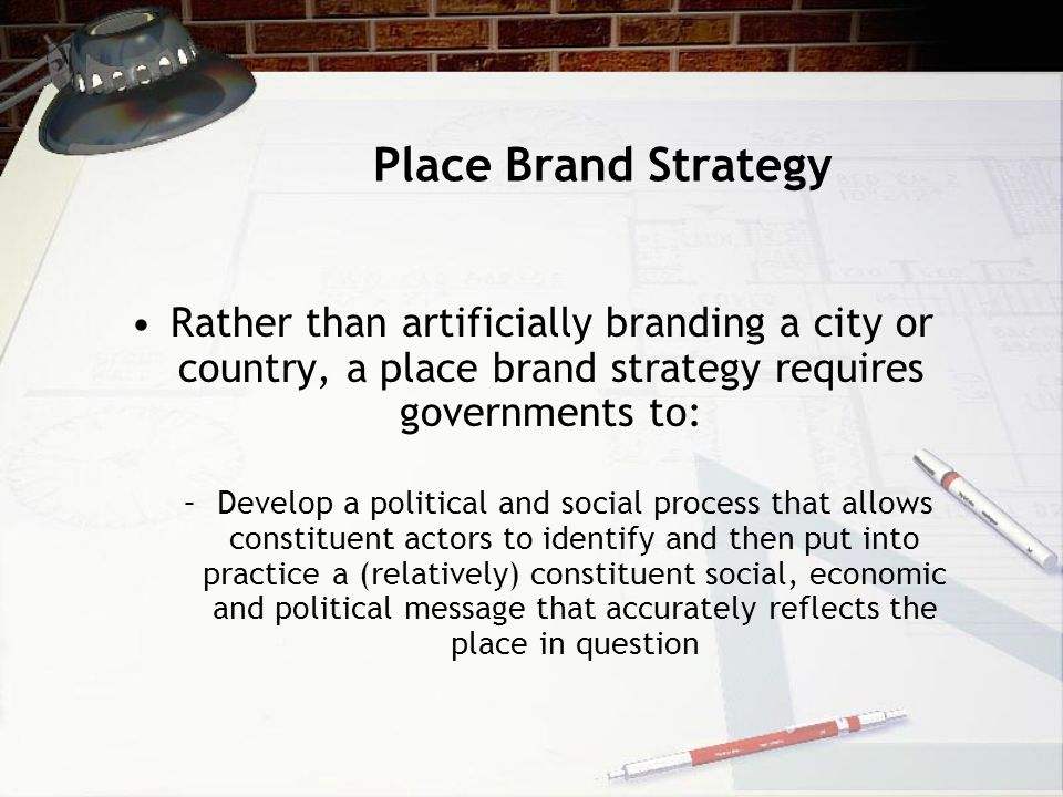 Place Brand Strategy Rather than artificially branding a city or country, a place brand strategy requires governments to: