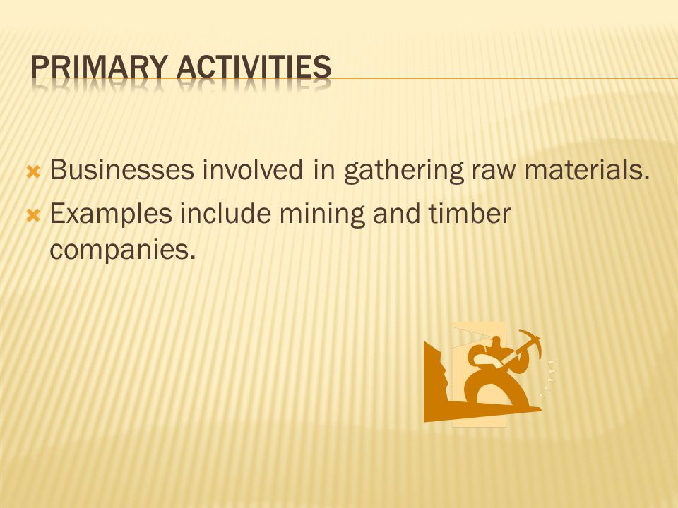 Primary Activities Businesses involved in gathering raw materials.