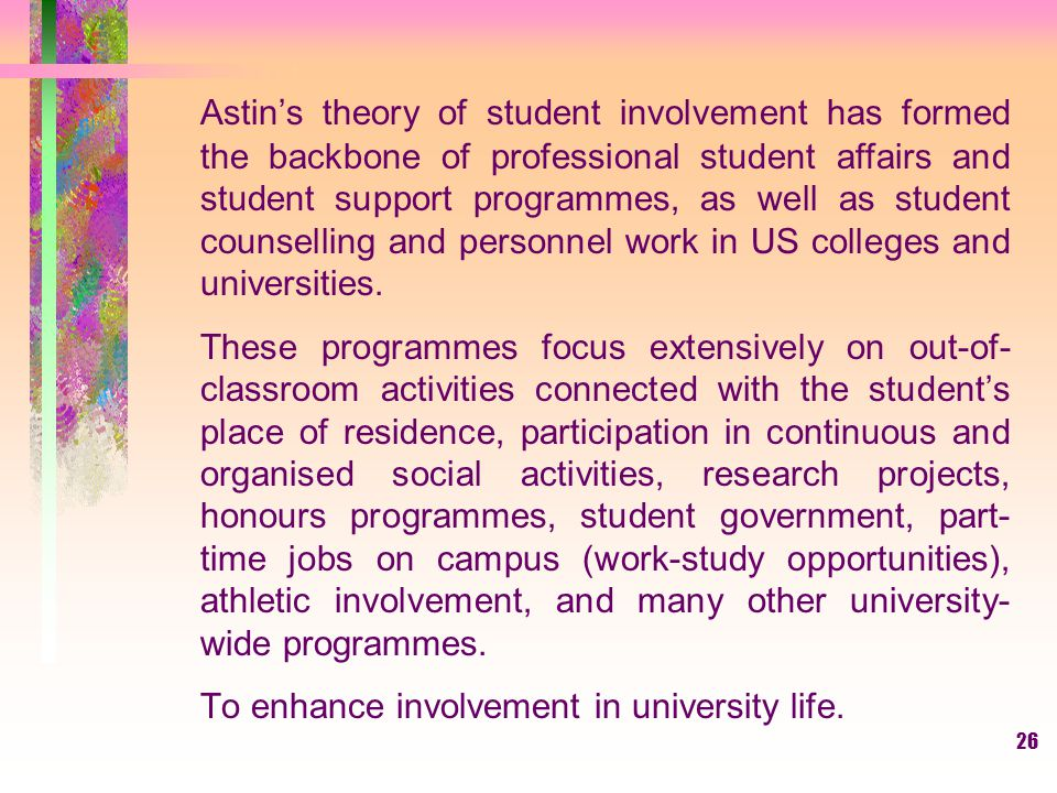 Astin's theory of student involvement has formed the backbone of professional student affairs and student support programmes, as well as student counselling and personnel work in US colleges and universities.