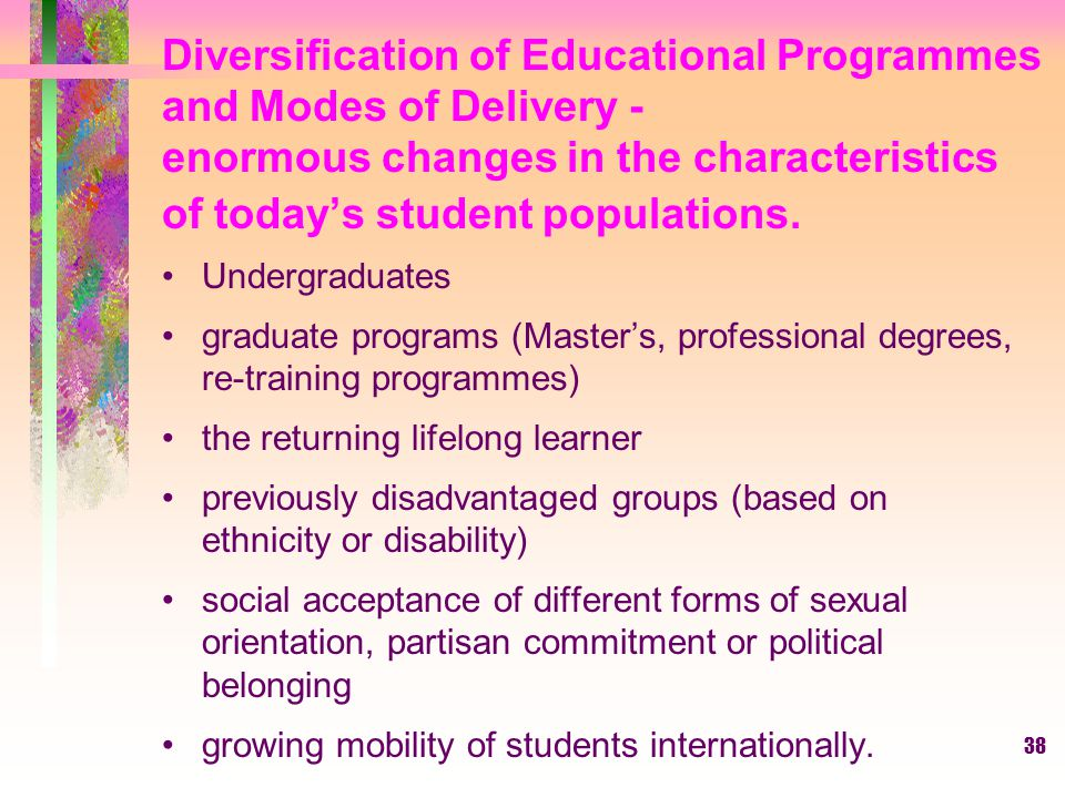 Diversification of Educational Programmes and Modes of Delivery - enormous changes in the characteristics of today's student populations.