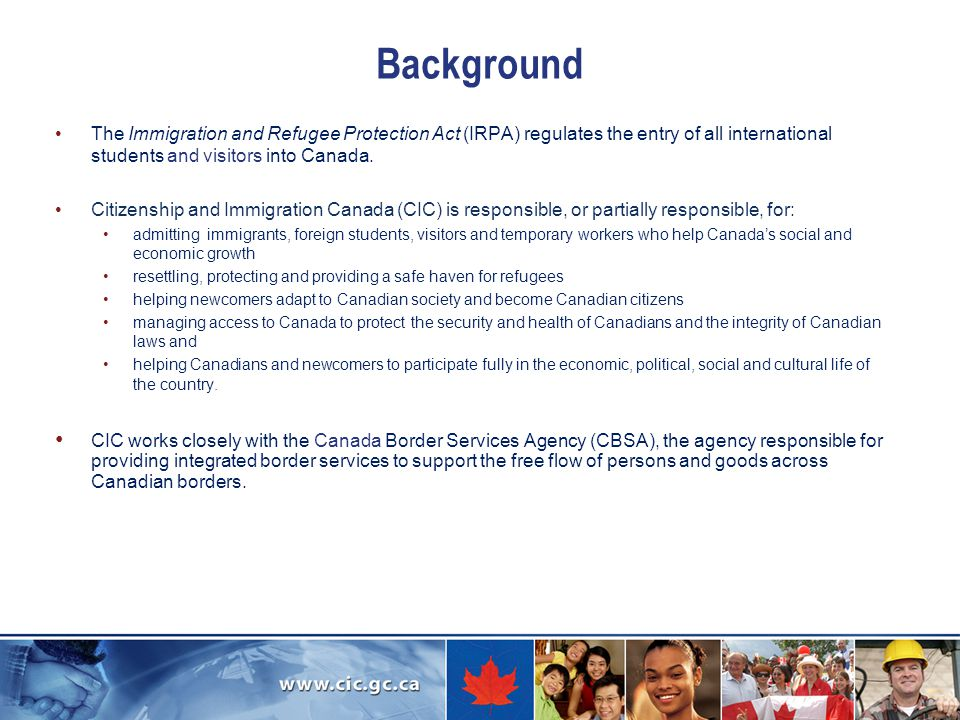 Background The Immigration and Refugee Protection Act (IRPA) regulates the entry of all international students and visitors into Canada.