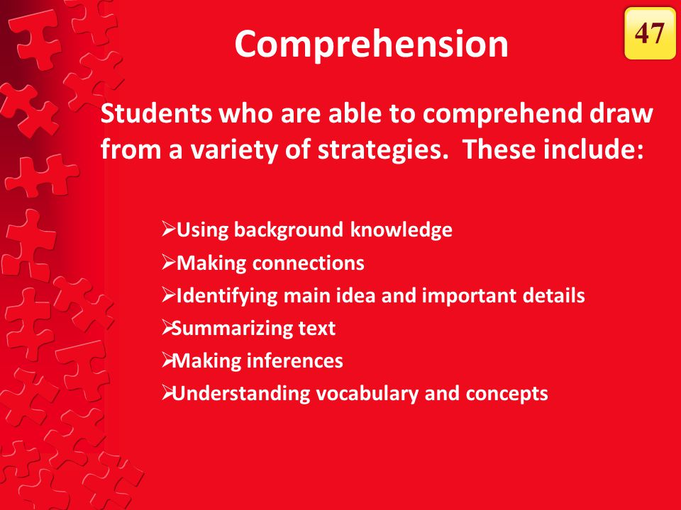 Comprehension 47. Students who are able to comprehend draw from a variety of strategies. These include: