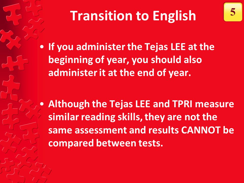 Transition to English 5. If you administer Tejas LEE at BOY, you must also administer it at MOY and EOY.