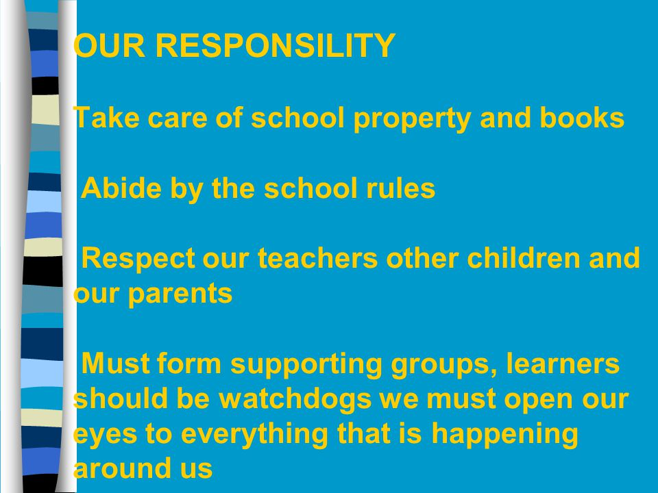 OUR RESPONSILITY Take care of school property and books Abide by the school rules Respect our teachers other children and our parents Must form supporting groups, learners should be watchdogs we must open our eyes to everything that is happening around us